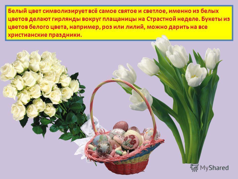 Белый цвет символизирует всё самое святое и светлое, именно из белых цветов делают гирлянды вокруг плащаницы на Страстной неделе. Букеты из цветов белого цвета, например, роз или лилий, можно дарить на все христианские праздники.