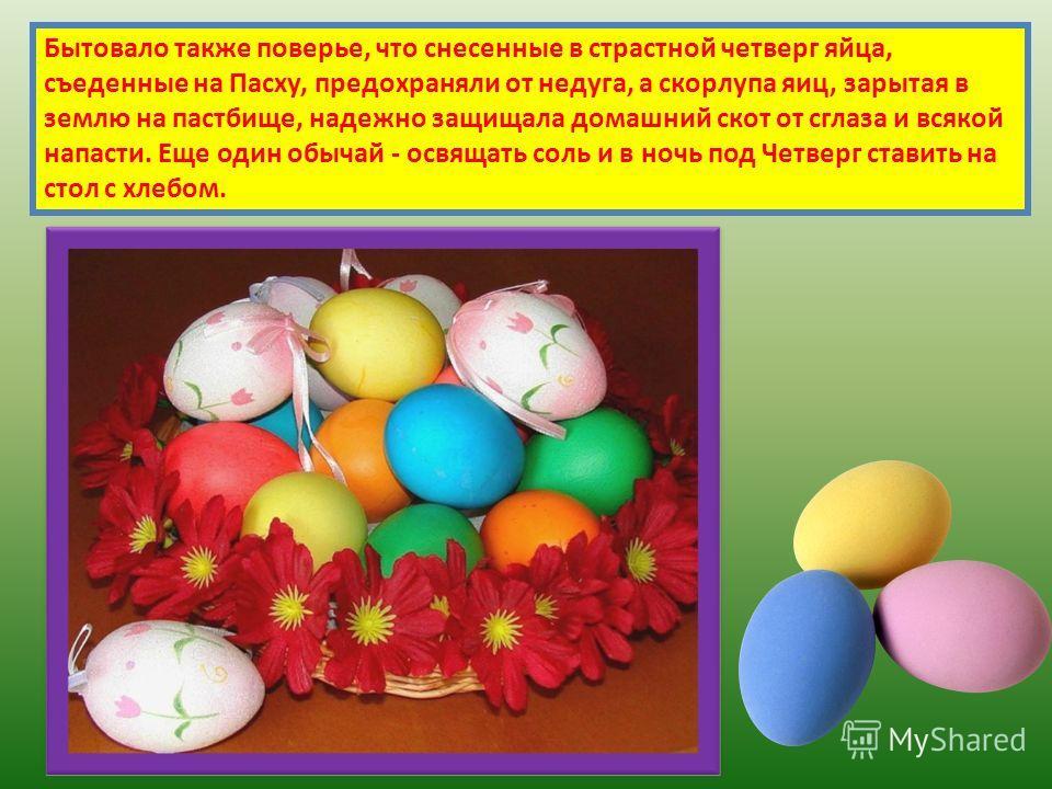 Бытовало также поверье, что снесенные в страстной четверг яйца, съеденные на Пасху, предохраняли от недуга, а скорлупа яиц, зарытая в землю на пастбище, надежно защищала домашний скот от сглаза и всякой напасти. Еще один обычай - освящать соль и в но