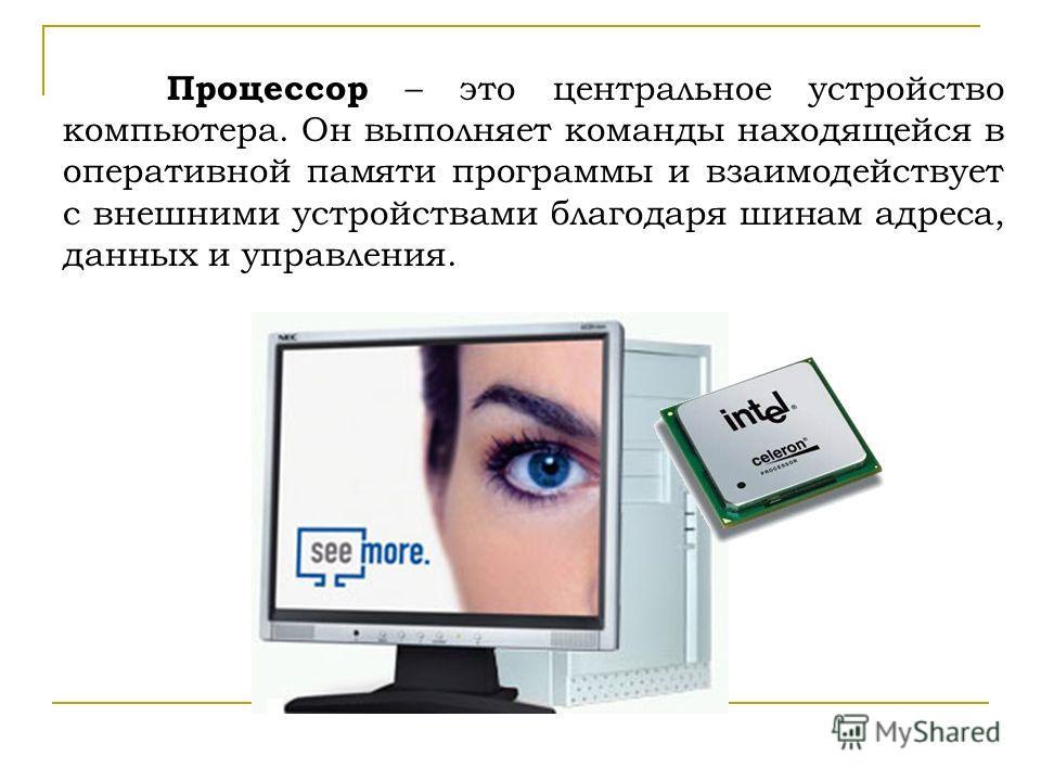 Процессор – это центральное устройство компьютера. Он выполняет команды находящейся в оперативной памяти программы и взаимодействует с внешними устройствами благодаря шинам адреса, данных и управления.