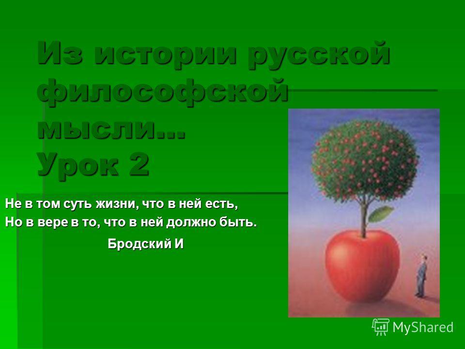 Из истории русской философской мысли... Урок 2 Не в том суть жизни, что в ней есть, Но в вере в то, что в ней должно быть. Бродский И Бродский И