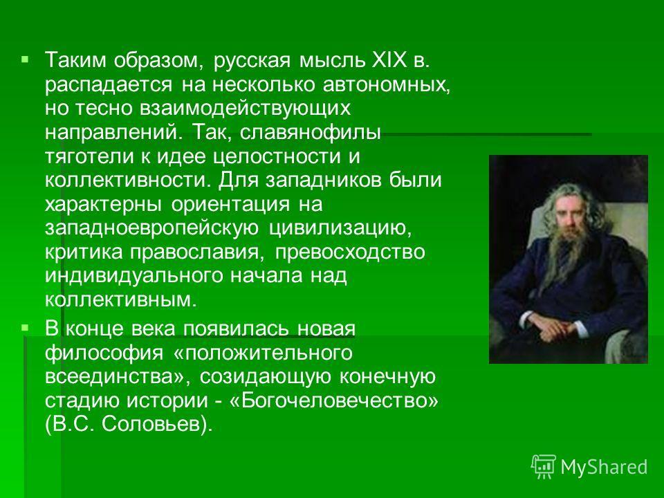 Таким образом, русская мысль XIX в. распадается на несколько автономных, но тесно взаимодействующих направлений. Так, славянофилы тяготели к идее целостности и коллективности. Для западников были характерны ориентация на западноевропейскую цивилизаци