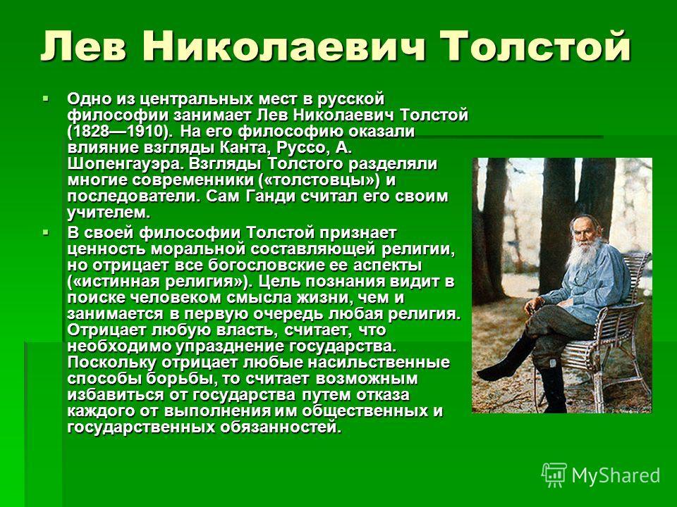 Лев Николаевич Толстой Одно из центральных мест в русской философии занимает Лев Николаевич Толстой (18281910). На его философию оказали влияние взгляды Канта, Руссо, А. Шопенгауэра. Взгляды Толстого разделяли многие современники («толстовцы») и посл