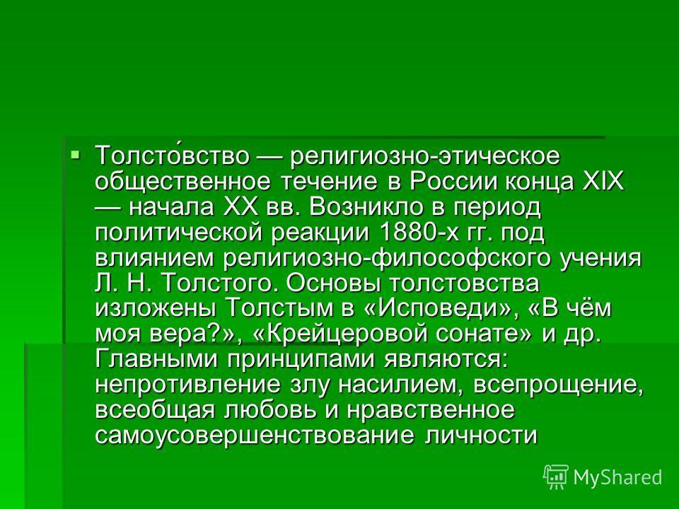 Толсто́вство религиозно-этическое общественное течение в России конца XIX начала XX вв. Возникло в период политической реакции 1880-х гг. под влиянием религиозно-философского учения Л. Н. Толстого. Основы толстовства изложены Толстым в «Исповеди», «В