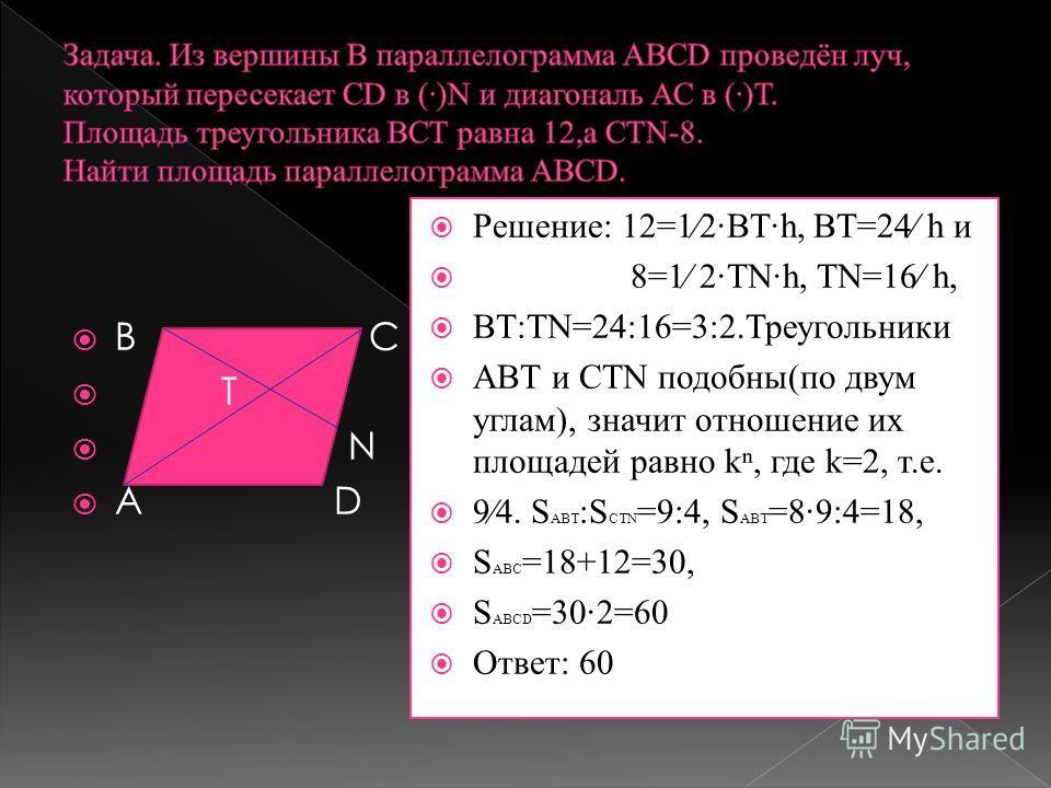 Решение: 12=12ВТ·h, ВТ=24 h и 8=1 2·ТNh, ТN=16 h, ВТ:ТN=24:16=3:2.Треугольники АВТ и СТN подобны(по двум углам), значит отношение их площадей равно k, где k=2, т.е. 94. S АВТ :S СТN =9:4, S АВТ =89:4=18, S АВС =18+12=30, S АВСD =30·2=60 Ответ: 60 В С
