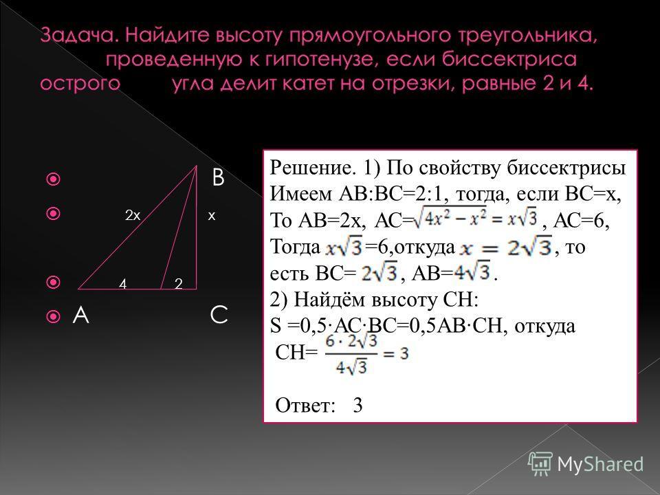 В 2х х 4 2 А С Решение. 1) По свойству биссектрисы Имеем АВ:ВС=2:1, тогда, если ВС=х, То АВ=2х, АС=, АС=6, Тогда =6,откуда, то есть ВС=, АВ=. 2) Найдём высоту СН: S =0,5·АС·ВС=0,5АВ·СН, откуда СН= Ответ: 3