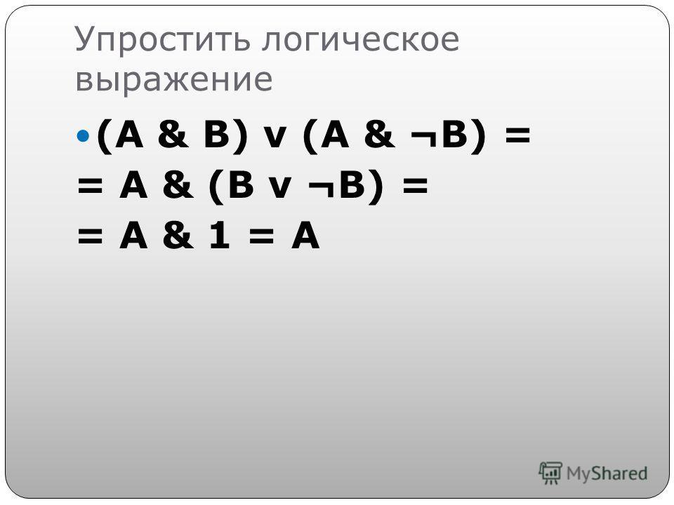Упростить логическое выражение (A & B) v (A & ¬B) = = A & (B v ¬B) = = A & 1 = A