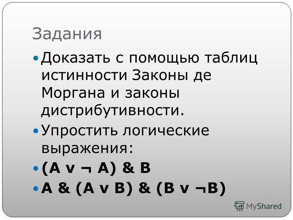 Задания Доказать с помощью таблиц истинности Законы де Моргана и законы дистрибутивности. Упростить логические выражения: (A v ¬ A) & B A & (A v B) & (B v ¬B)