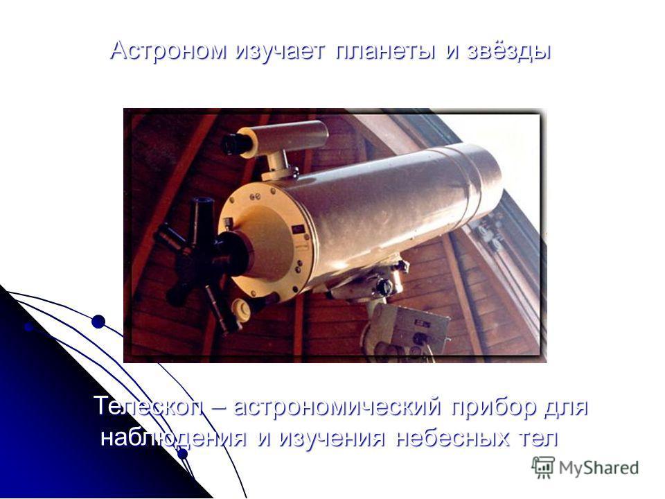 Астроном изучает планеты и звёзды Телескоп – астрономический прибор для наблюдения и изучения небесных тел наблюдения и изучения небесных тел