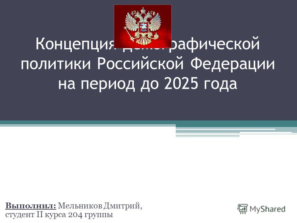Концепция демографической политики Российской Федерации на период до 2025 года Выполнил: Мельников Дмитрий, студент II курса 204 группы