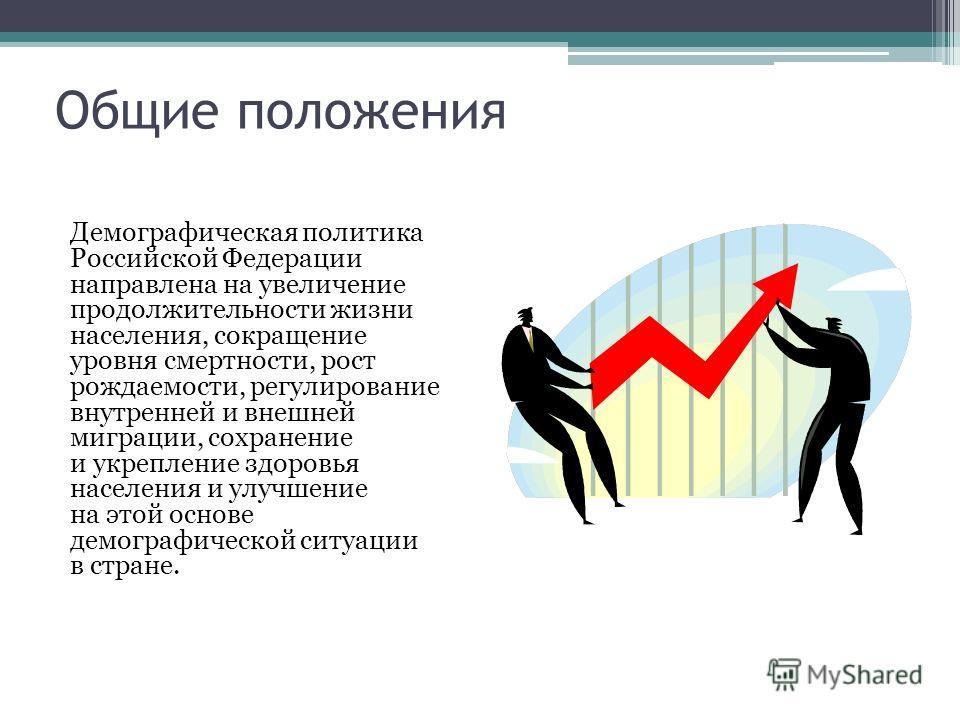 Общие положения Демографическая политика Российской Федерации направлена на увеличение продолжительности жизни населения, сокращение уровня смертности, рост рождаемости, регулирование внутренней и внешней миграции, сохранение и укрепление здоровья на