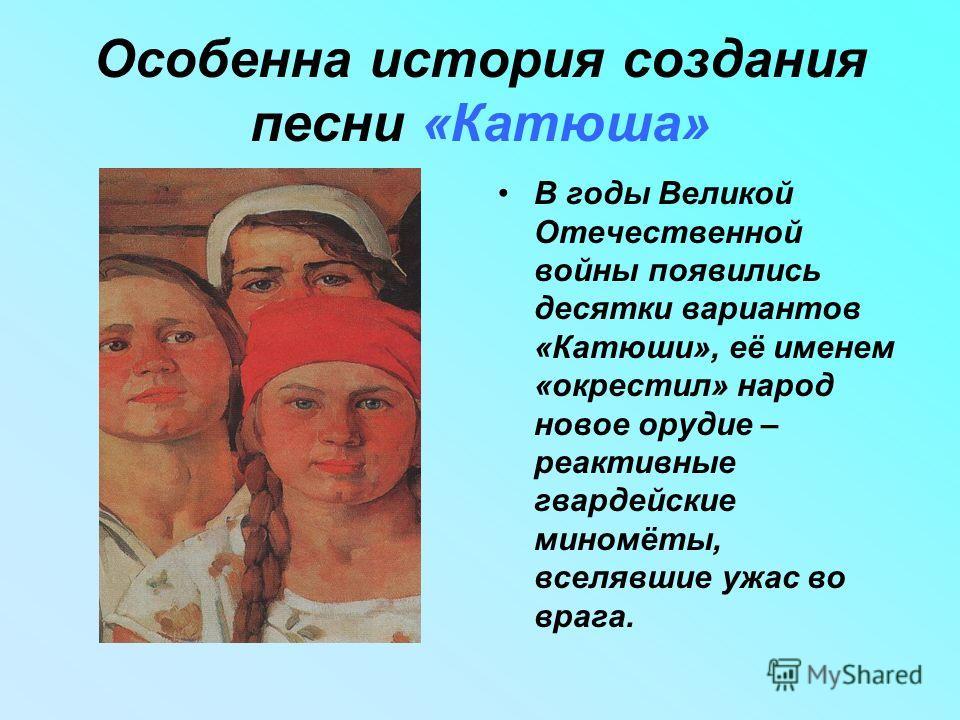 Особенна история создания песни «Катюша» В годы Великой Отечественной войны появились десятки вариантов «Катюши», её именем «окрестил» народ новое орудие – реактивные гвардейские миномёты, вселявшие ужас во врага.