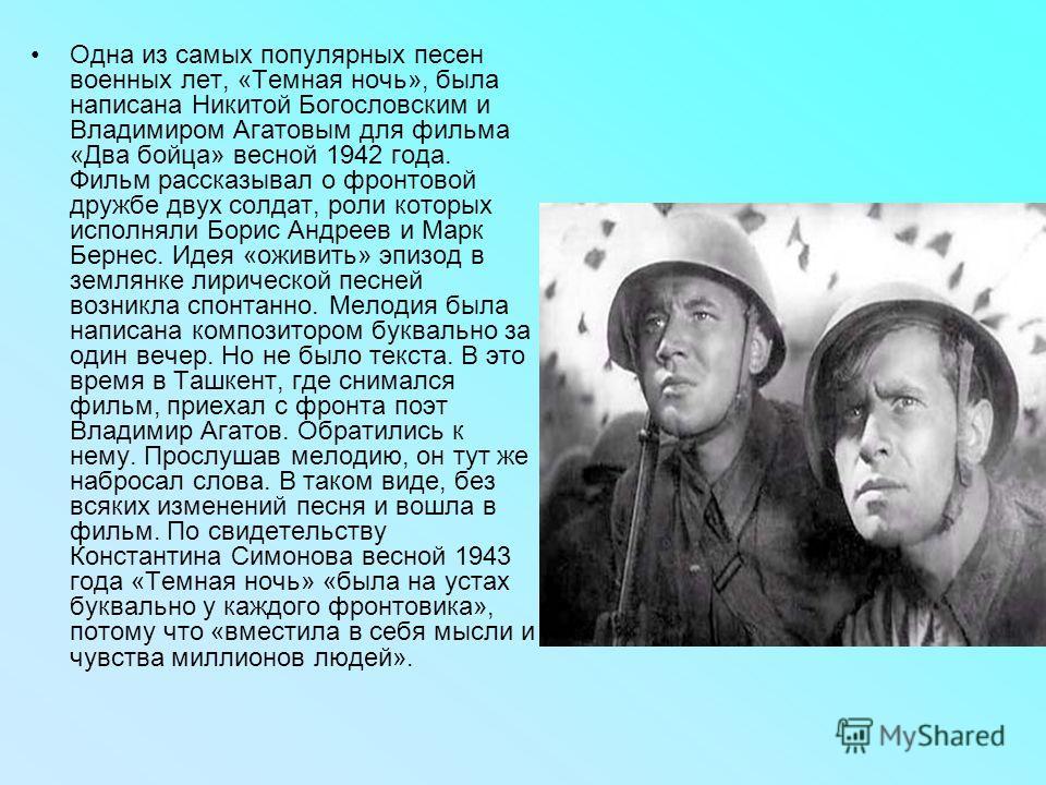 Одна из самых популярных песен военных лет, «Темная ночь», была написана Никитой Богословским и Владимиром Агатовым для фильма «Два бойца» весной 1942 года. Фильм рассказывал о фронтовой дружбе двух солдат, роли которых исполняли Борис Андреев и Марк