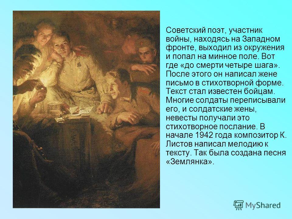 Советский поэт, участник войны, находясь на Западном фронте, выходил из окружения и попал на минное поле. Вот где «до смерти четыре шага». После этого он написал жене письмо в стихотворной форме. Текст стал известен бойцам. Многие солдаты переписывал