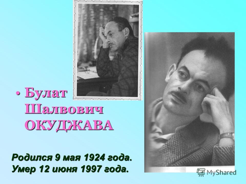 Булат Шалвович ОКУДЖАВАБулат Шалвович ОКУДЖАВА Родился 9 мая 1924 года. Умер 12 июня 1997 года.
