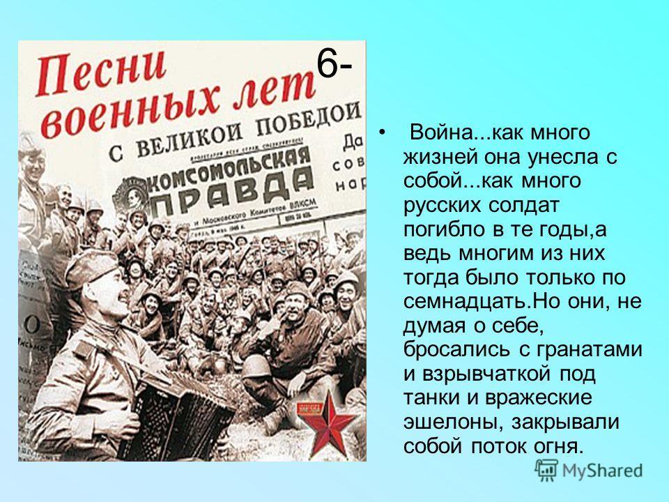 6- Война...как много жизней она унесла с собой...как много русских солдат погибло в те годы,а ведь многим из них тогда было только по семнадцать.Но они, не думая о себе, бросались с гранатами и взрывчаткой под танки и вражеские эшелоны, закрывали соб