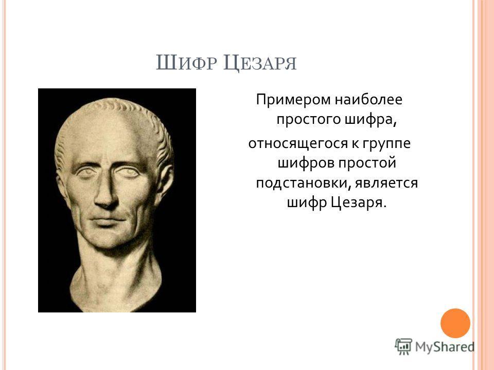 Ш ИФР Ц ЕЗАРЯ Примером наиболее простого шифра, относящегося к группе шифров простой подстановки, является шифр Цезаря.
