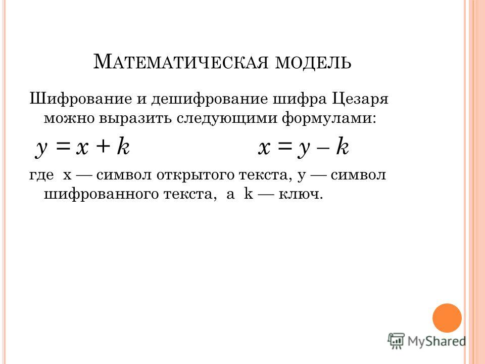М АТЕМАТИЧЕСКАЯ МОДЕЛЬ Шифрование и дешифрование шифра Цезаря можно выразить следующими формулами: y = x + k x = y – k где x символ открытого текста, y символ шифрованного текста, а k ключ.