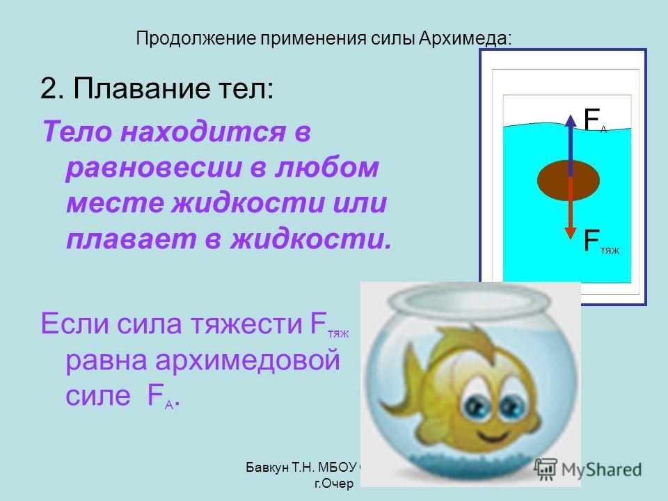 Бавкун Т.Н. МБОУ ОСОШ3 г.Очер Продолжение применения силы Архимеда: 2. Плавание тел: Тело находится в равновесии в любом месте жидкости или плавает в жидкости. Если сила тяжести F тяж равна архимедовой силе F A. FAFA F тяж