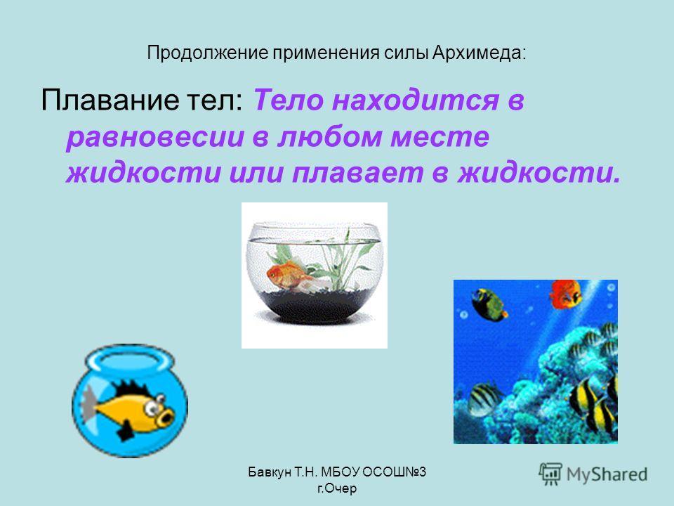 Бавкун Т.Н. МБОУ ОСОШ3 г.Очер Продолжение применения силы Архимеда: Плавание тел: Тело находится в равновесии в любом месте жидкости или плавает в жидкости.