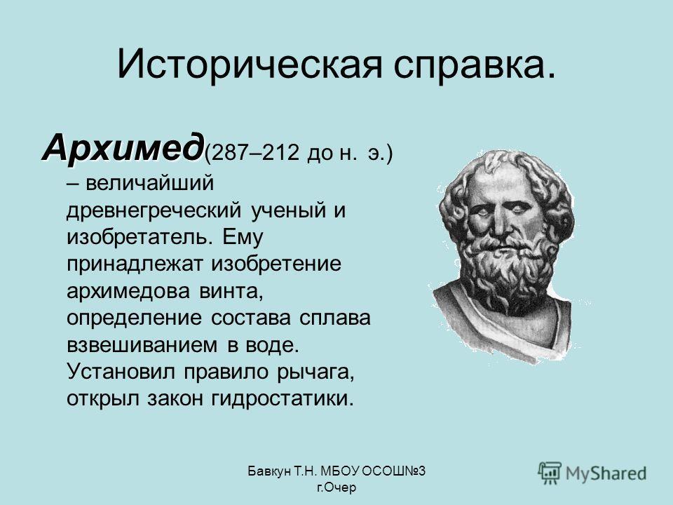 Бавкун Т.Н. МБОУ ОСОШ3 г.Очер Историческая справка. Архимед Архимед (287–212 до н. э.) – величайший древнегреческий ученый и изобретатель. Ему принадлежат изобретение архимедова винта, определение состава сплава взвешиванием в воде. Установил правило