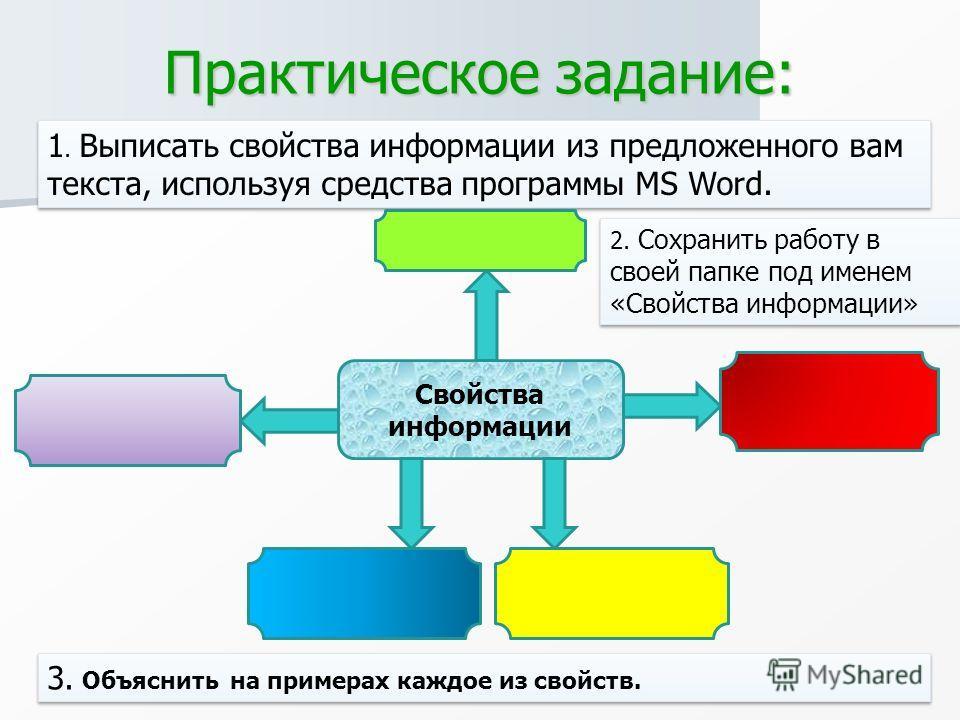 Практическое задание: 1. Выписать свойства информации из предложенного вам текста, используя средства программы MS Word. Свойства информации 3. Объяснить на примерах каждое из свойств. 2. Сохранить работу в своей папке под именем «Свойства информации