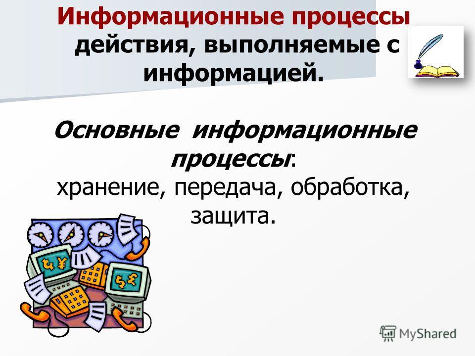 Информационные процессы действия, выполняемые с информацией. Основные информационные процессы: хранение, передача, обработка, защита.
