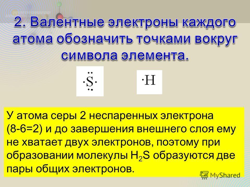 У атома серы 2 неспаренных электрона (8-6=2) и до завершения внешнего слоя ему не хватает двух электронов, поэтому при образовании молекулы H 2 S образуются две пары общих электронов.