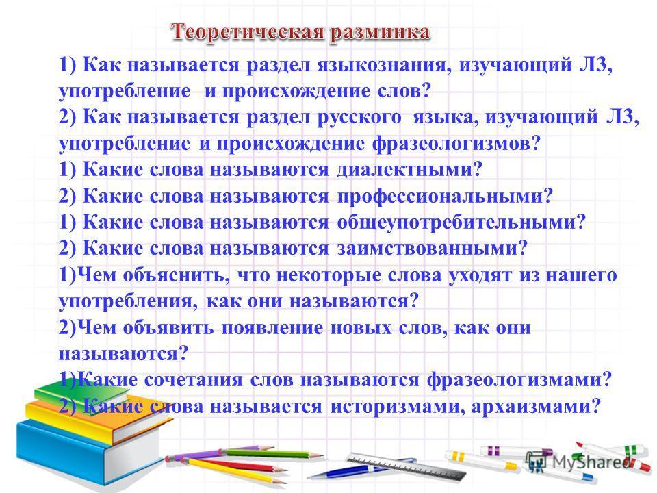 1) Как называется раздел языкознания, изучающий Л3, употребление и происхождение слов? 2) Как называется раздел русского языка, изучающий Л3, употребление и происхождение фразеологизмов? 1) Какие слова называются диалектными? 2) Какие слова называютс