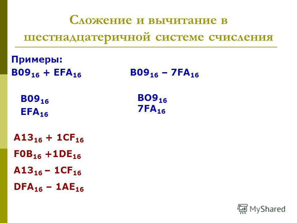 Примеры: В09 16 + EFA 16 B09 16 – 7FA 16 B09 16 EFA 16 BO9 16 7FA 16 A13 16 + 1CF 16 F0B 16 +1DE 16 A13 16 – 1CF 16 DFA 16 – 1AE 16