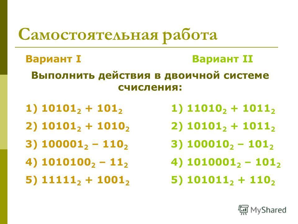 Самостоятельная работа Вариант IВариант II Выполнить действия в двоичной системе счисления: 1) 10101 2 + 101 2 2) 10101 2 + 1010 2 3) 100001 2 – 110 2 4) 1010100 2 – 11 2 5) 11111 2 + 1001 2 1) 11010 2 + 1011 2 2) 10101 2 + 1011 2 3) 100010 2 – 101 2