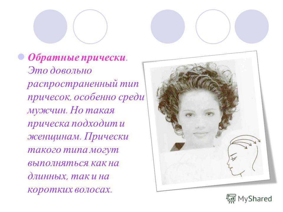 Обратные прически. Это довольно распространенный тип причесок, особенно среди мужчин. Но такая прическа подходит и женщинам. Прически такого типа могут выполняться как на длинных, так и на коротких волосах.