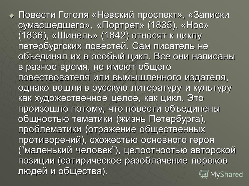 Повести Гоголя «Невский проспект», «Записки сумасшедшего», «Портрет» (1835), «Нос» (1836), «Шинель» (1842) относят к циклу петербургских повестей. Сам писатель не объединял их в особый цикл. Все они написаны в разное время, не имеют общего повествова