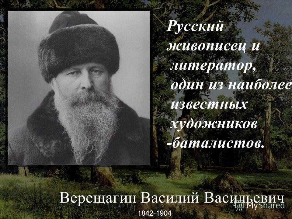 -, Верещагин Василий Васильевич 1842-1904 Русский живописец и литератор, один из наиболее известных художников -баталистов.