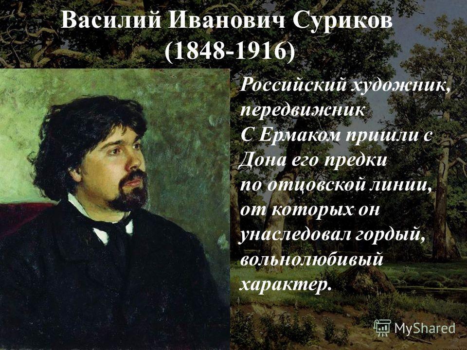 Василий Иванович Суриков (1848-1916) Российский художник, передвижник С Ермаком пришли с Дона его предки по отцовской линии, от которых он унаследовал гордый, вольнолюбивый характер.