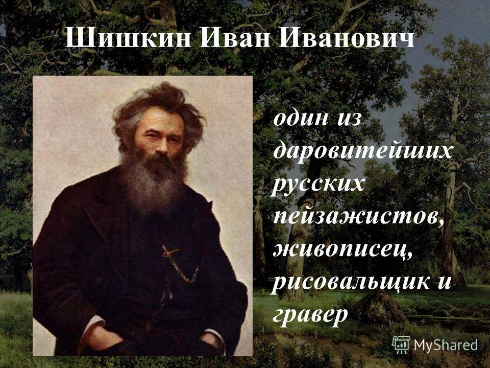 Шишкин Иван Иванович один из даровитейших русских пейзажистов, живописец, рисовальщик и гравер