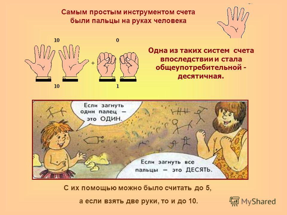 Самым простым инструментом счета были пальцы на руках человека С их помощью можно было считать до 5, а если взять две руки, то и до 10. Одна из таких систем счета впоследствии и стала общеупотребительной - десятичная.