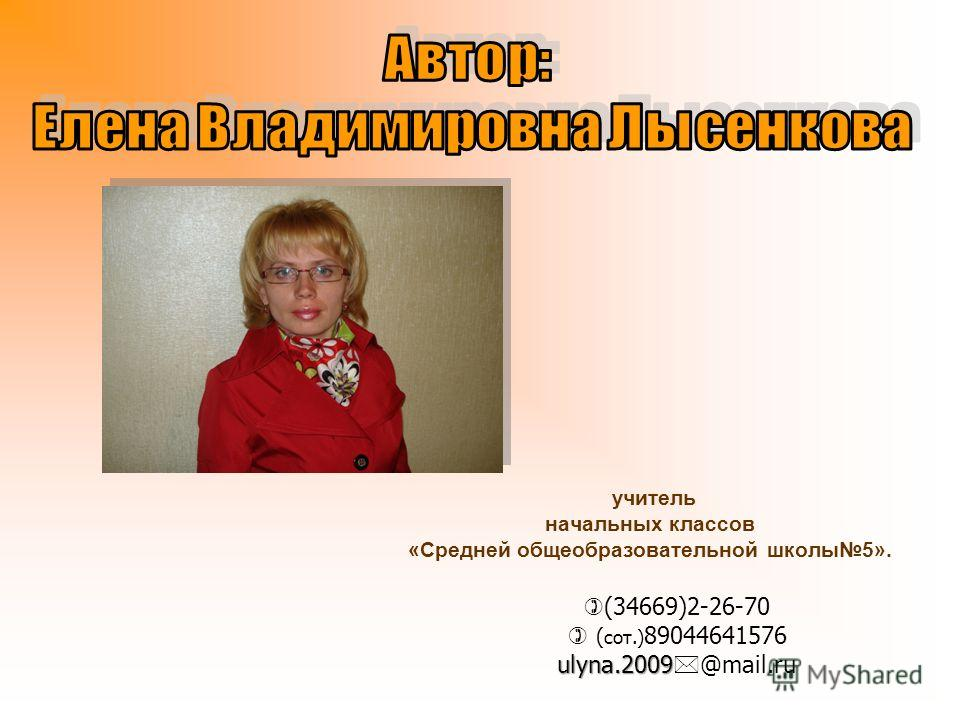 учитель начальных классов «Средней общеобразовательной школы5». (34669)2-26-70 ( сот.) 89044641576 ulyna.2009 ulyna.2009 @mail.ru