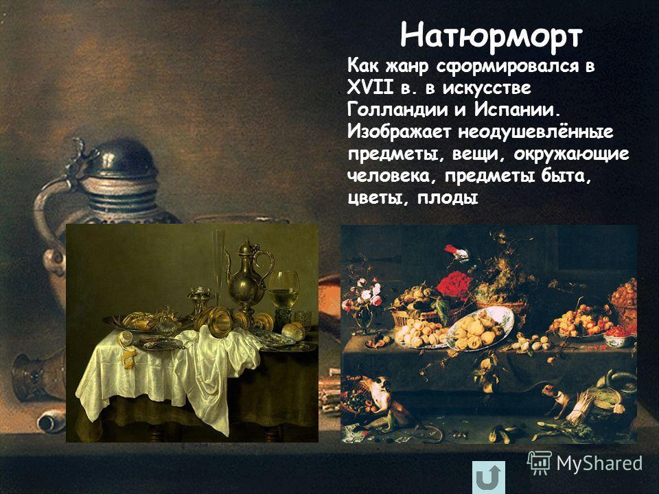 Натюрморт Как жанр сформировался в XVII в. в искусстве Голландии и Испании. Изображает неодушевлённые предметы, вещи, окружающие человека, предметы быта, цветы, плоды