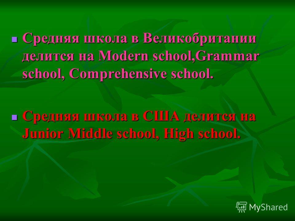 Средняя школа в Великобритании делится на Modern school,Grammar school, Comprehensive school. Средняя школа в США делится на Junior Middle school, High school.