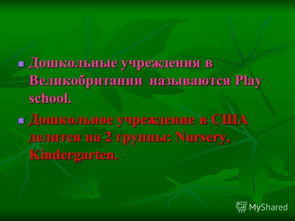 Дошкольные учреждения в Великобритании называются Play school. Дошкольное учреждение в США делится на 2 группы: Nursery, Kindergarten.