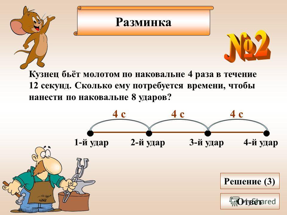 Разминка Кузнец бьёт молотом по наковальне 4 раза в течение 12 секунд. Сколько ему потребуется времени, чтобы нанести по наковальне 8 ударов? 1-й удар2-й удар3-й удар4-й удар 4 с Решение (3) Ответ