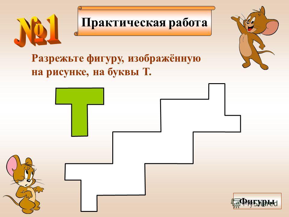 Практическая работа Разрежьте фигуру, изображённую на рисунке, на буквы Т. Фигуры