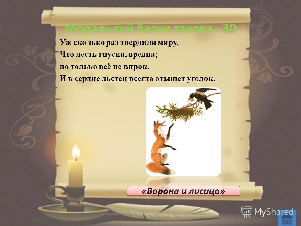Мораль сей басни такова - 30 Уж сколько раз твердили миру, Что лесть гнусна, вредна; но только всё не впрок, И в сердце льстец всегда отыщет уголок. «Ворона и лисица»