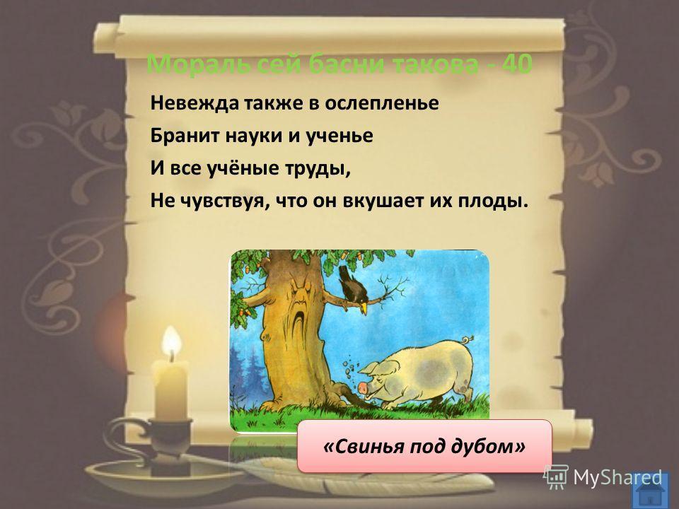 Мораль сей басни такова - 40 Невежда также в ослепленье Бранит науки и ученье И все учёные труды, Не чувствуя, что он вкушает их плоды. «Свинья под дубом»