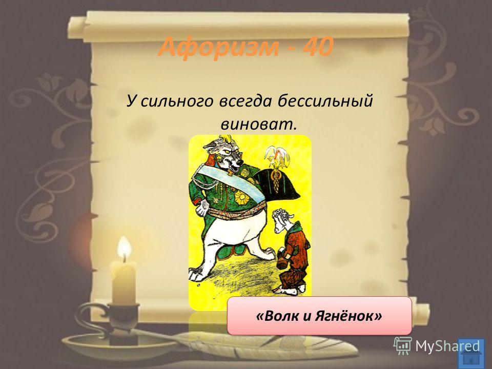 Афоризм - 40 У сильного всегда бессильный виноват. «Волк и Ягнёнок»