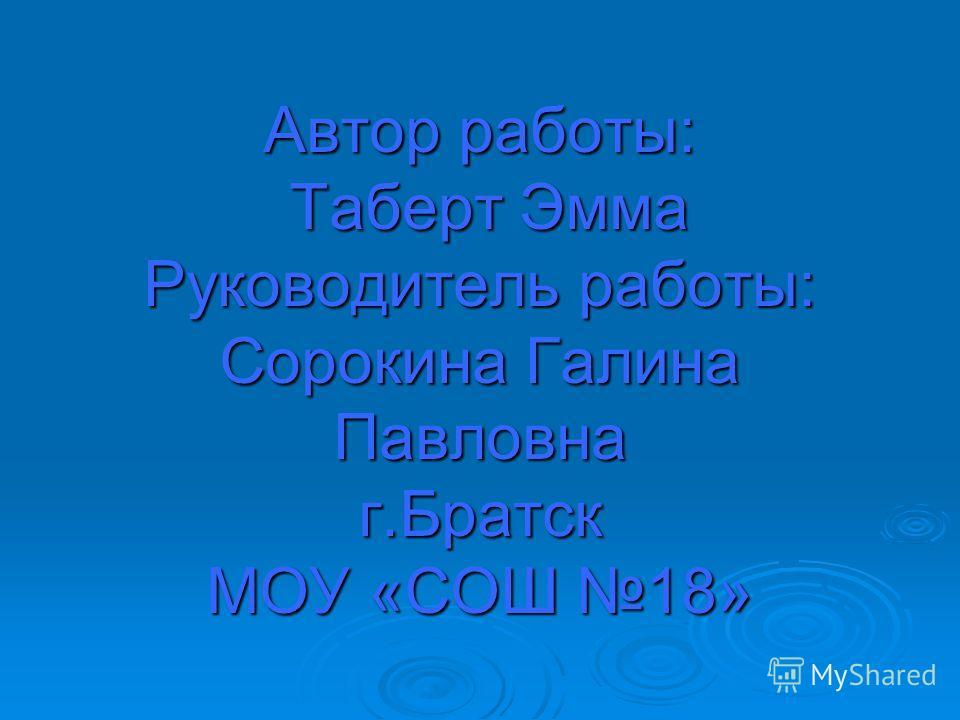 Автор работы: Таберт Эмма Руководитель работы: Сорокина Галина Павловна г.Братск МОУ «СОШ 18»