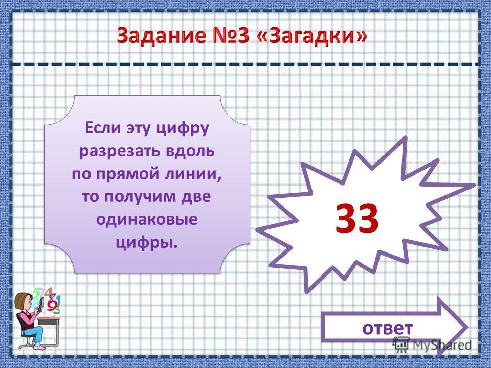 Если эту цифру разрезать вдоль по прямой линии, то получим две одинаковые цифры. ответ 33