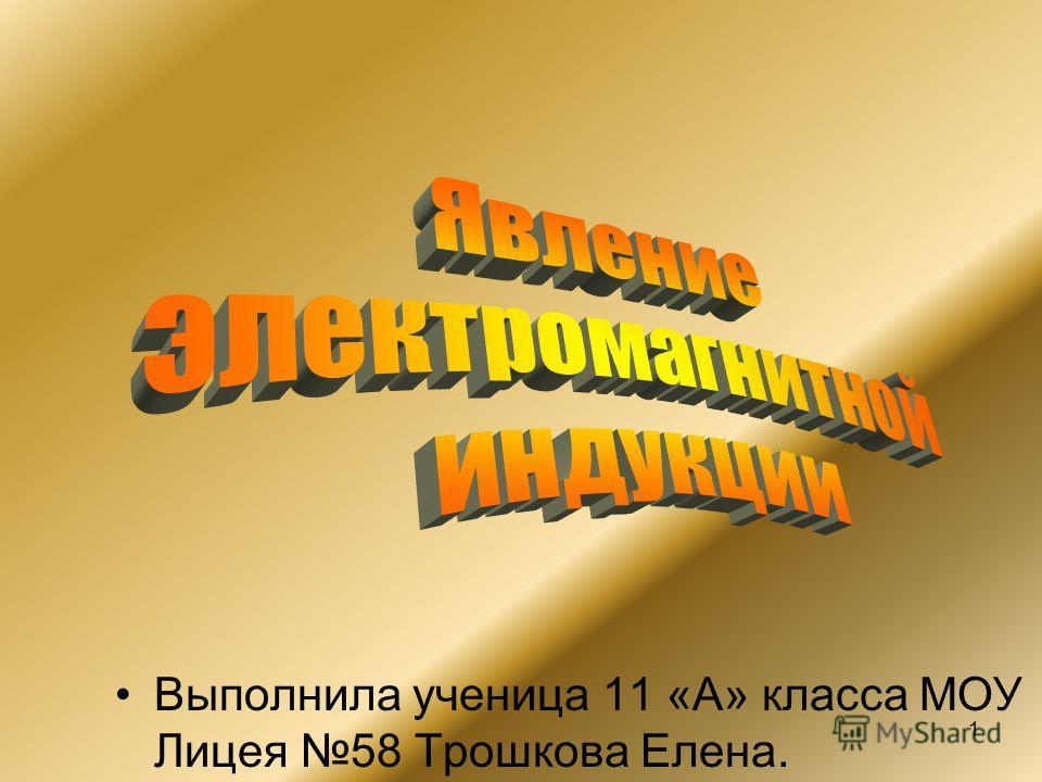 1 Выполнила ученица 11 «А» класса МОУ Лицея 58 Трошкова Елена.