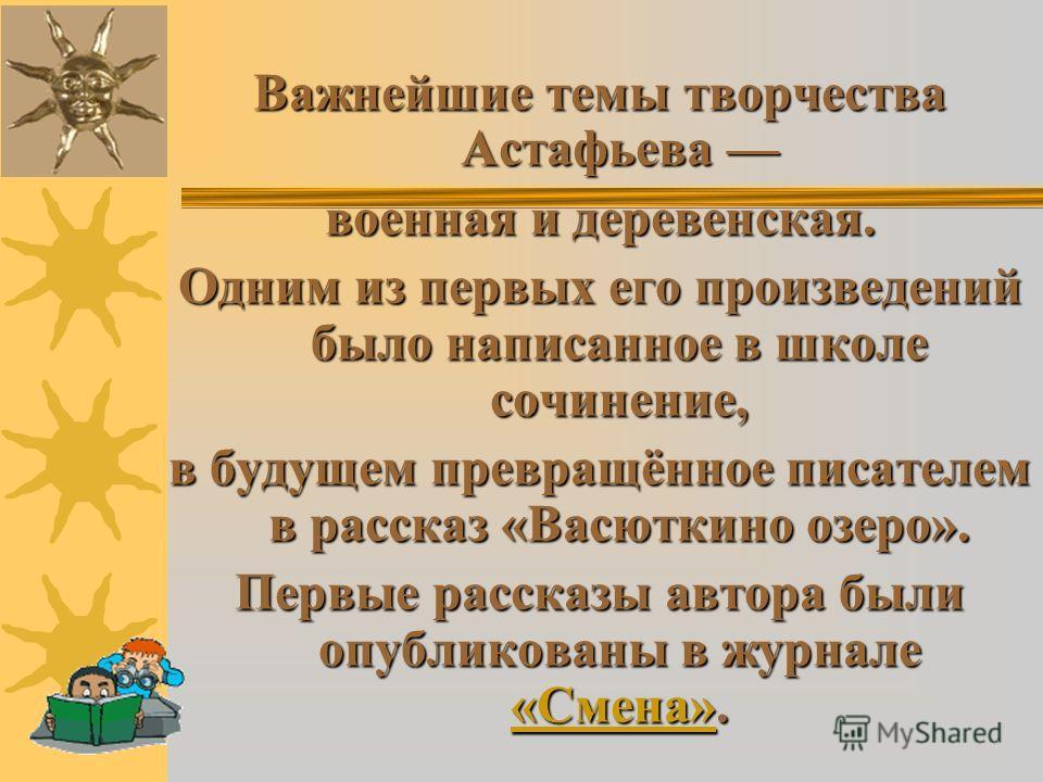 Важнейшие темы творчества Астафьева Важнейшие темы творчества Астафьева военная и деревенская. Одним из первых его произведений было написанное в школе сочинение, в будущем превращённое писателем в рассказ «Васюткино озеро». Первые рассказы автора бы