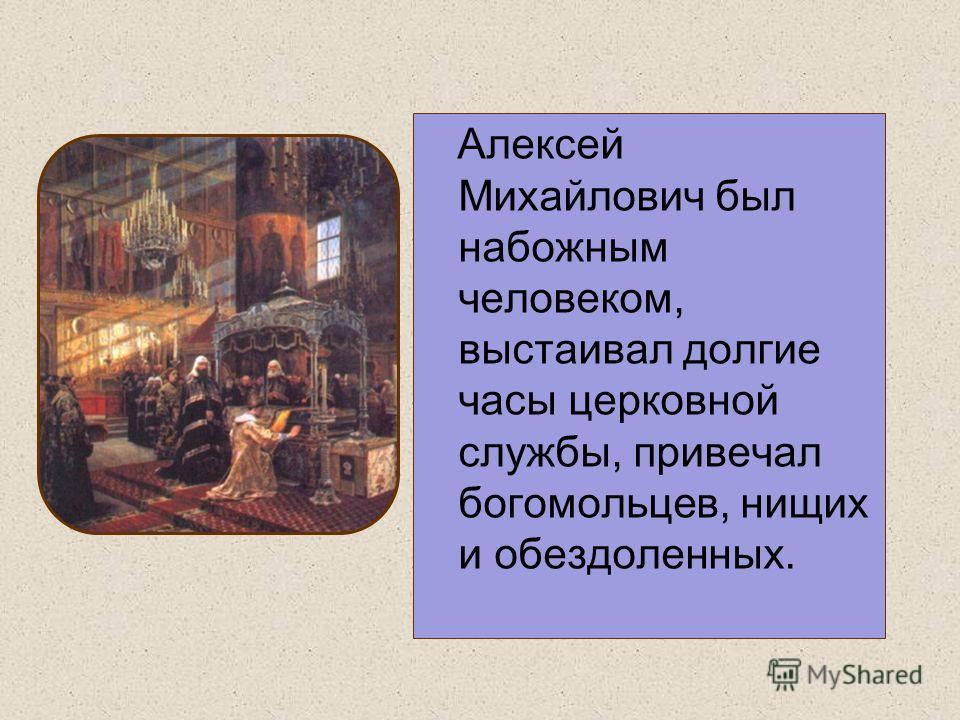 Алексей Михайлович был набожным человеком, выстаивал долгие часы церковной службы, привечал богомольцев, нищих и обездоленных.
